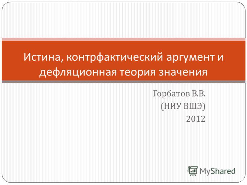 Горбатов В. В. ( НИУ ВШЭ ) 2012 Истина, контрфактический аргумент и дефляционная теория значения