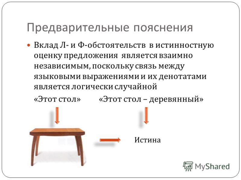 Предварительные пояснения Вклад Л - и Ф - обстоятельств в истинностную оценку предложения является взаимно независимым, поскольку связь между языковыми выражениями и их денотатами является логически случайной « Этот стол » « Этот стол – деревянный »