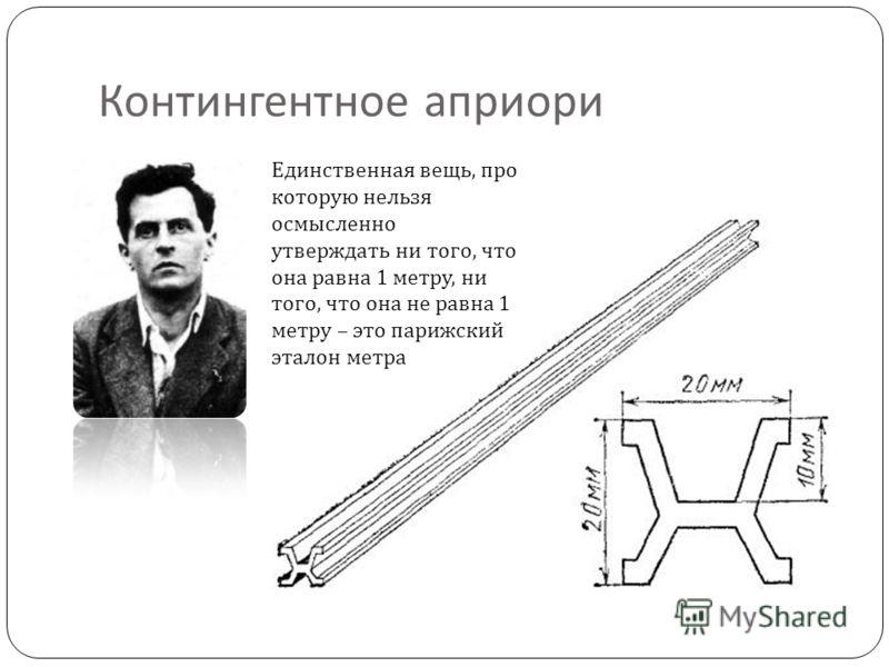 Контингентное априори Единственная вещь, про которую нельзя осмысленно утверждать ни того, что она равна 1 метру, ни того, что она не равна 1 метру – это парижский эталон метра