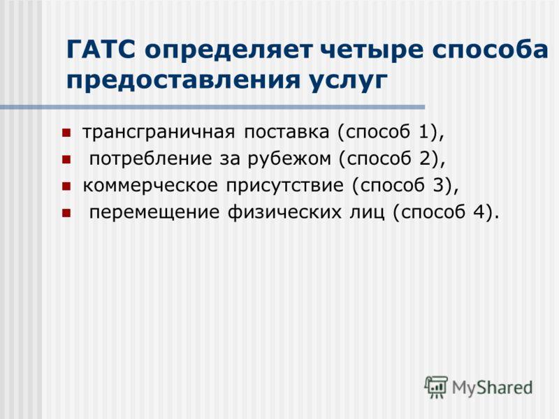 ГАТС определяет четыре способа предоставления услуг трансграничная поставка (способ 1), потребление за рубежом (способ 2), коммерческое присутствие (способ 3), перемещение физических лиц (способ 4).