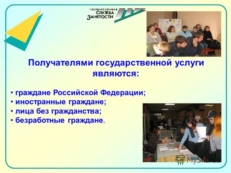Получателями государственной услуги являются: граждане Российской Федерации; иностранные граждане; лица без гражданства; безработные граждане.