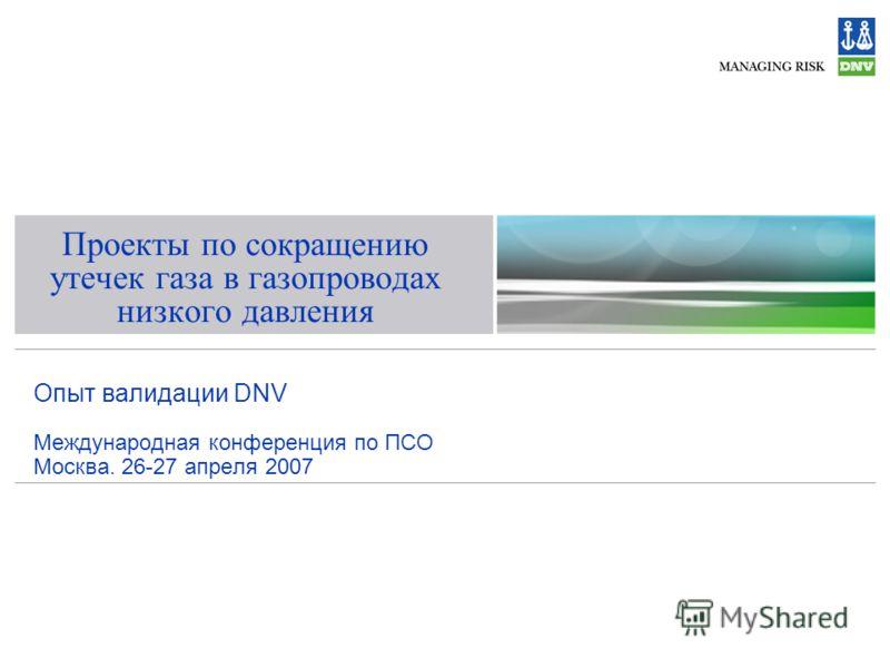 Проекты по сокращению утечек газа в газопроводах низкого давления Опыт валидации DNV Международная конференция по ПСО Москва. 26-27 апреля 2007
