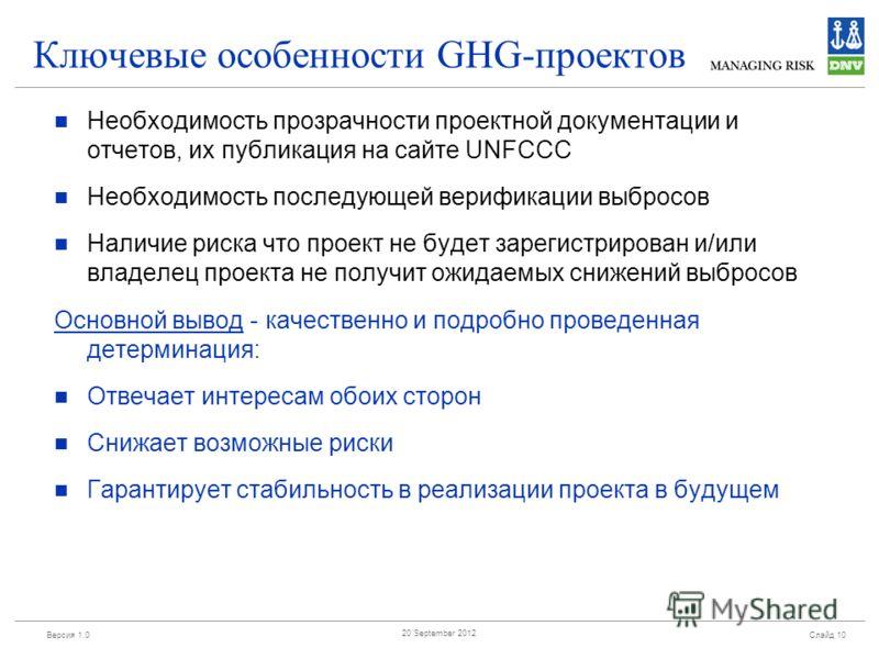 Версия 1.0 Слайд 10 20 September 2012 Ключевые особенности GHG-проектов Необходимость прозрачности проектной документации и отчетов, их публикация на сайте UNFCCC Необходимость последующей верификации выбросов Наличие риска что проект не будет зареги