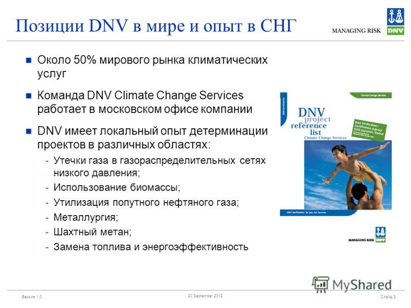 Версия 1.0 Слайд 3 20 September 2012 Позиции DNV в мире и опыт в СНГ Около 50% мирового рынка климатических услуг Команда DNV Climate Change Services работает в московском офисе компании DNV имеет локальный опыт детерминации проектов в различных обла