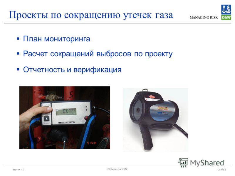 Версия 1.0 Слайд 8 20 September 2012 Проекты по сокращению утечек газа План мониторинга Расчет сокращений выбросов по проекту Отчетность и верификация