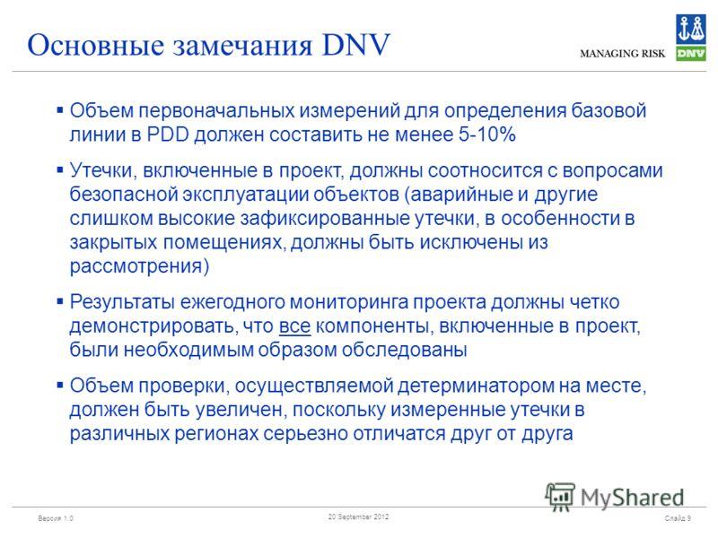 Версия 1.0 Слайд 9 20 September 2012 Основные замечания DNV Объем первоначальных измерений для определения базовой линии в PDD должен составить не менее 5-10% Утечки, включенные в проект, должны соотносится с вопросами безопасной эксплуатации объекто