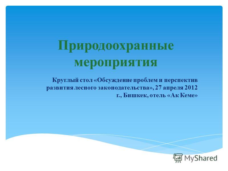 Природоохранные мероприятия Круглый стол «Обсуждение проблем и перспектив развития лесного законодательства», 27 апреля 2012 г., Бишкек, отель «Ак Кеме»