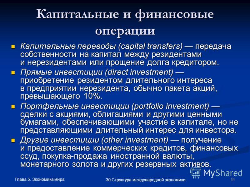 Глава 5. Экономика мира 11 30.Структура международной экономики Капитальные и финансовые операции Капитальные переводы (capital transfers) передача собственности на капитал между резидентами и нерезидентами или прощение долга кредитором. Капитальные