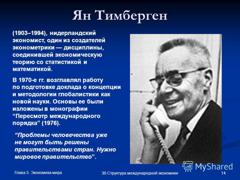 Глава 5. Экономика мира 14 30.Структура международной экономики Ян Тимберген (1903–1994), нидерландский экономист, один из создателей эконометрики дисциплины, соединившей экономическую теорию со статистикой и математикой. В 1970-е гг. возглавлял рабо