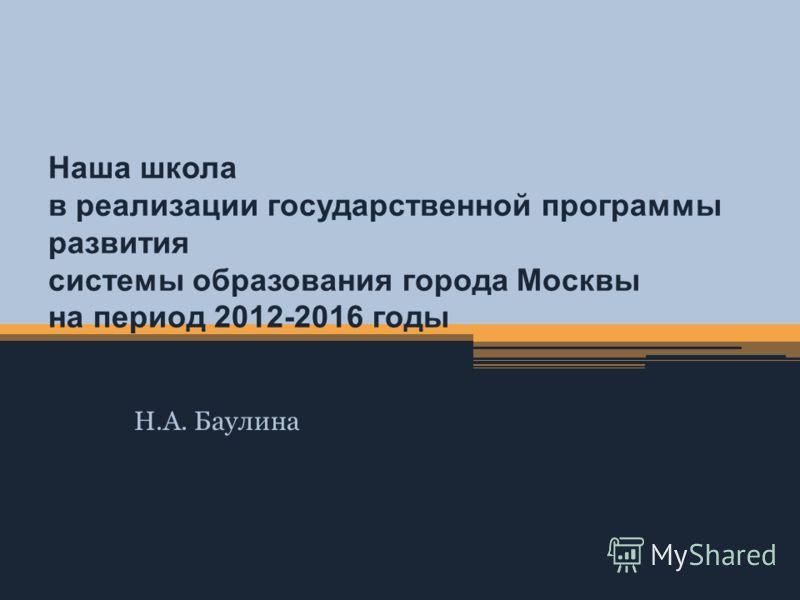 Наша школа в реализации государственной программы развития системы образования города Москвы на период 2012-2016 годы Н.А. Баулина