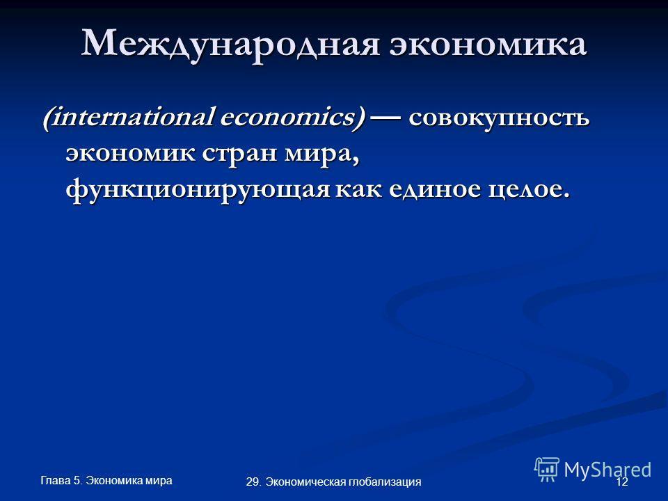 Глава 5. Экономика мира 12 29. Экономическая глобализация Международная экономика (international economics) совокупность экономик стран мира, функционирующая как единое целое.