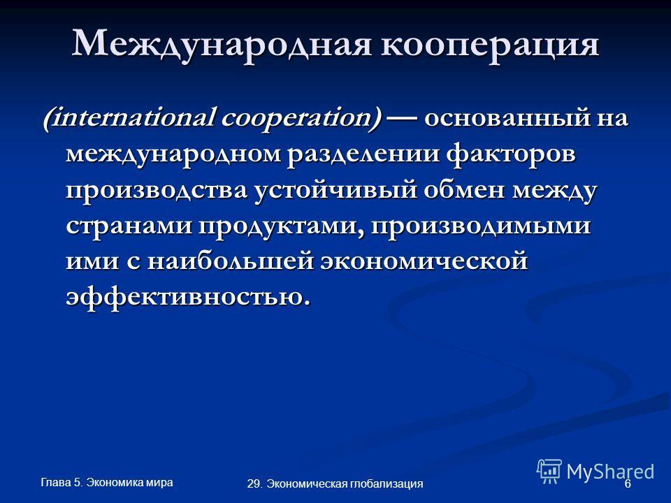 Глава 5. Экономика мира 6 29. Экономическая глобализация Международная кооперация (international cooperation) основанный на международном разделении факторов производства устойчивый обмен между странами продуктами, производимыми ими с наибольшей экон