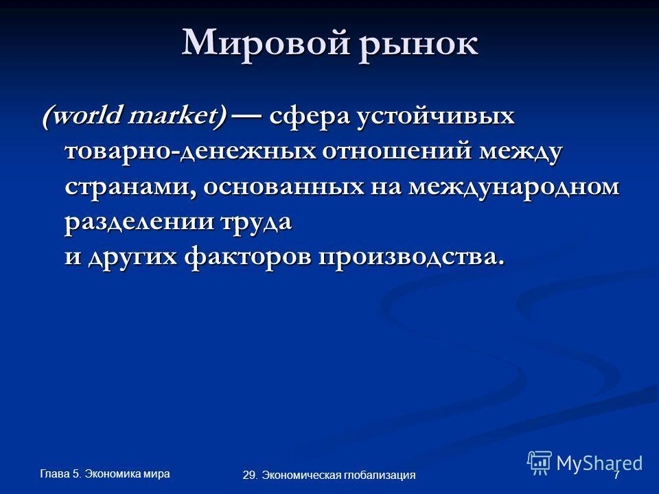 Глава 5. Экономика мира 7 29. Экономическая глобализация Мировой рынок (world market) сфера устойчивых товарно-денежных отношений между странами, основанных на международном разделении труда и других факторов производства.
