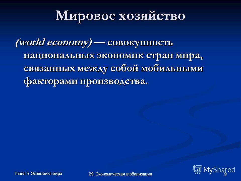 Глава 5. Экономика мира 9 29. Экономическая глобализация Мировое хозяйство (world economy) совокупность национальных экономик стран мира, связанных между собой мобильными факторами производства.