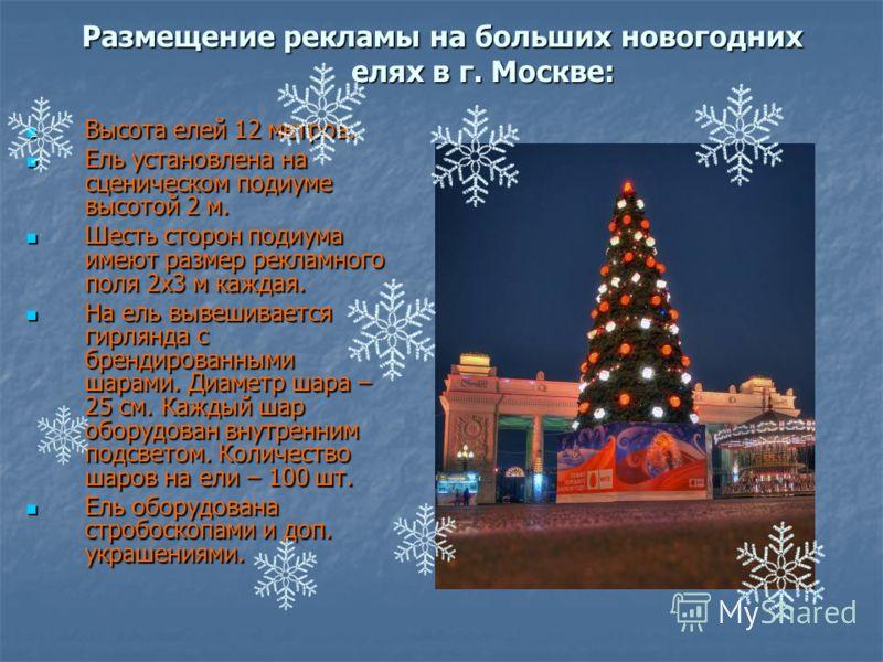 Размещение рекламы на больших новогодних елях в г. Москве: Высота елей 12 метров. Высота елей 12 метров. Ель установлена на сценическом подиуме высотой 2 м. Ель установлена на сценическом подиуме высотой 2 м. Шесть сторон подиума имеют размер рекламн
