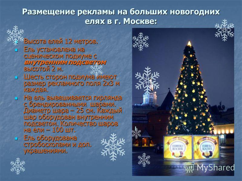 Размещение рекламы на больших новогодних елях в г. Москве: Высота елей 12 метров. Высота елей 12 метров. Ель установлена на сценическом подиуме с внутренним подсветом высотой 2 м. Ель установлена на сценическом подиуме с внутренним подсветом высотой