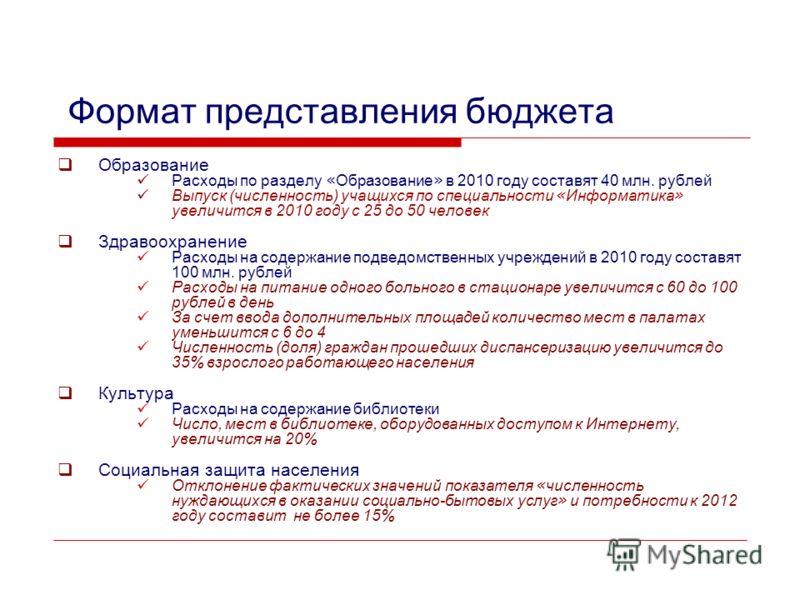 Формат представления бюджета Образование Расходы по разделу « Образование » в 2010 году составят 40 млн. рублей Выпуск (численность) учащихся по специальности « Информатика » увеличится в 2010 году с 25 до 50 человек Здравоохранение Расходы на содерж