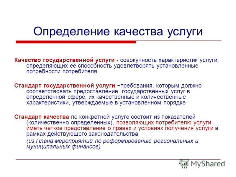 Определение качества услуги Качество государственной услуги - совокупность характеристик услуги, определяющих ее способность удовлетворять установленные потребности потребителя Стандарт государственной услуги – требования, которым должно соответствов