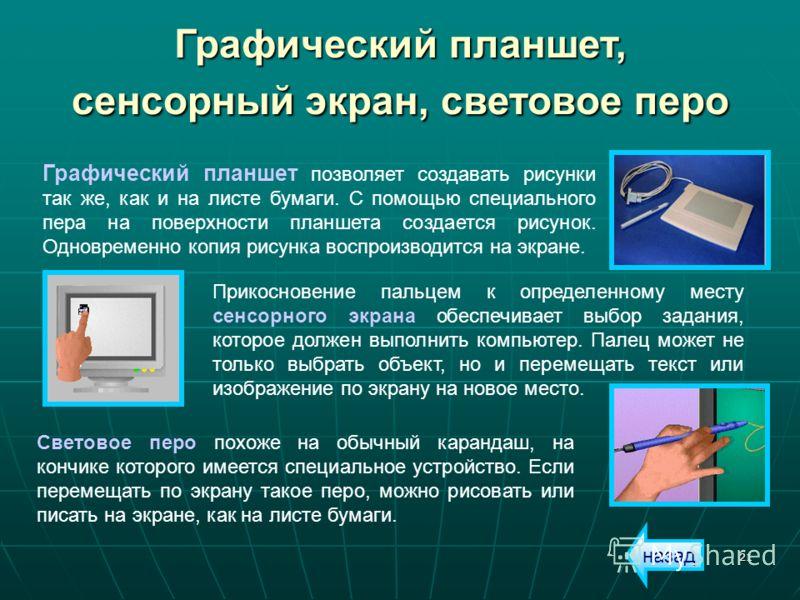 21 Графический планшет, сенсорный экран, световое перо Графический планшет позволяет создавать рисунки так же, как и на листе бумаги. С помощью специального пера на поверхности планшета создается рисунок. Одновременно копия рисунка воспроизводится на