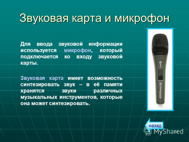 23 Звуковая карта и микрофон Для ввода звуковой информации используется микрофон, который подключается ко входу звуковой карты. Звуковая карта имеет возможность синтезировать звук – в её памяти хранятся звуки различных музыкальных инструментов, котор