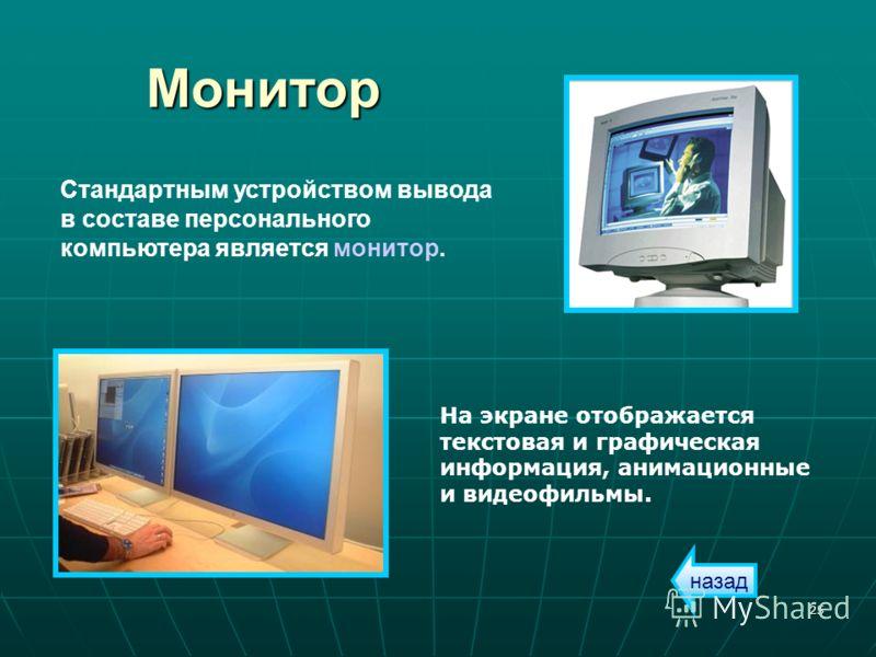 25 Монитор Стандартным устройством вывода в составе персонального компьютера является монитор. На экране отображается текстовая и графическая информация, анимационные и видеофильмы. назад