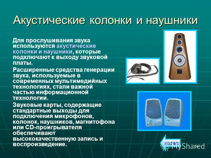 29 Акустические колонки и наушники Для прослушивания звука используются акустические колонки и наушники, которые подключают к выходу звуковой платы. Расширенные средства генерации звука, используемые в современных мультимедийных технологиях, стали ва