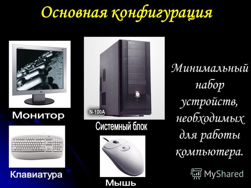 Основная конфигурация Минимальный набор устройств, необходимых для работы компьютера.