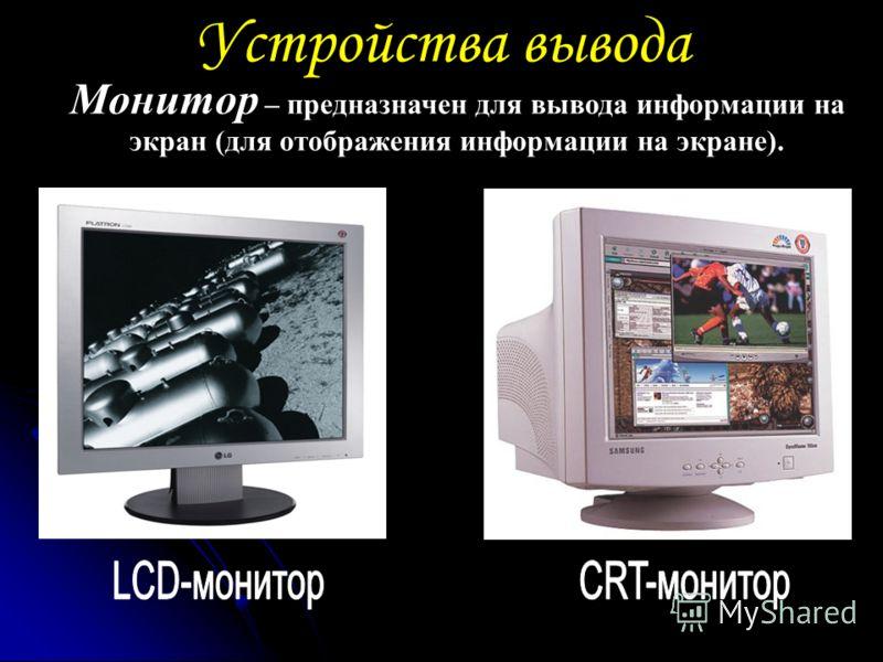 Устройства вывода Монитор – предназначен для вывода информации на экран (для отображения информации на экране).