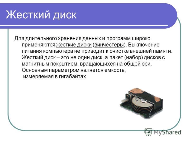 Жесткий диск Для длительного хранения данных и программ широко применяются жесткие диски (винчестеры). Выключение питания компьютера не приводит к очистке внешней памяти. Жесткий диск – это не один диск, а пакет (набор) дисков с магнитным покрытием,