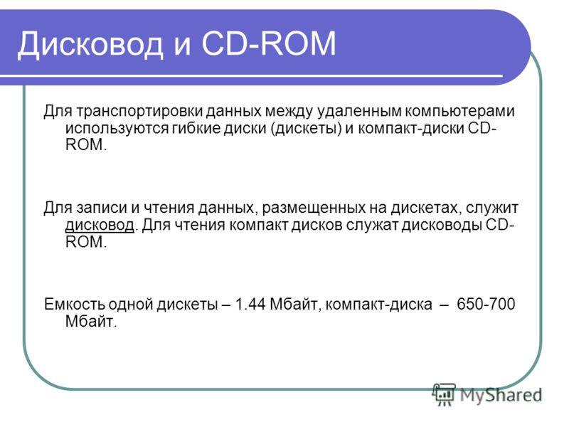 Дисковод и CD-ROM Для транспортировки данных между удаленным компьютерами используются гибкие диски (дискеты) и компакт-диски CD- ROM. Для записи и чтения данных, размещенных на дискетах, служит дисковод. Для чтения компакт дисков служат дисководы CD