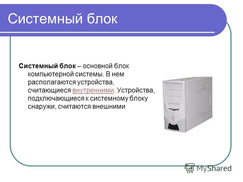 Системный блок Системный блок – основной блок компьютерной системы. В нем располагаются устройства, считающиеся внутренними. Устройства, подключающиеся к системному блоку снаружи, считаются внешнимивнутренними