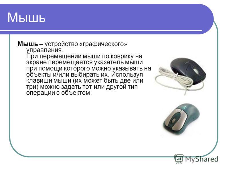 Мышь Мышь – устройство «графического» управления. При перемещении мыши по коврику на экране перемещается указатель мыши, при помощи которого можно указывать на объекты и/или выбирать их. Используя клавиши мыши (их может быть две или три) можно задать