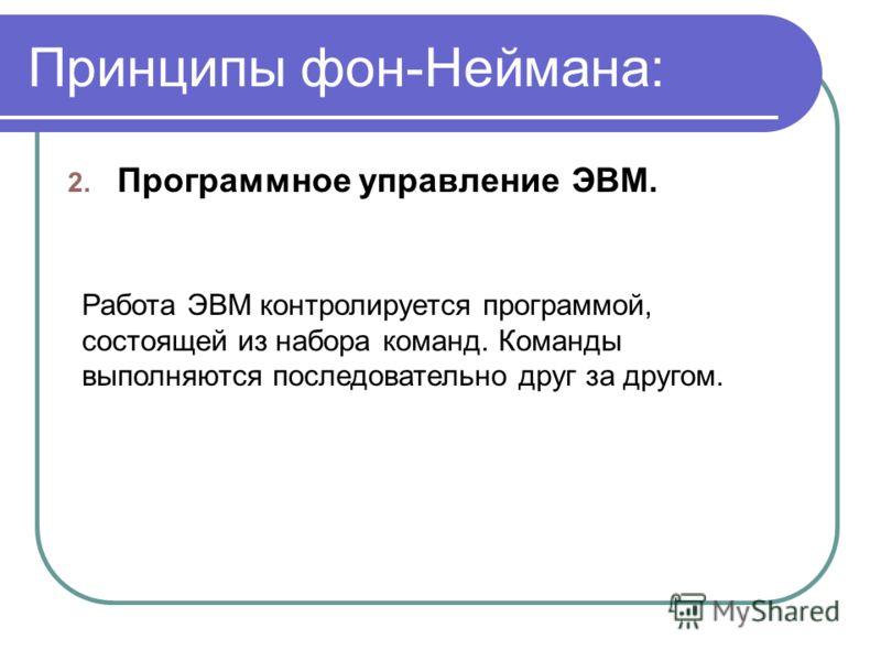 Принципы фон-Неймана: 2. Программное управление ЭВМ. Работа ЭВМ контролируется программой, состоящей из набора команд. Команды выполняются последовательно друг за другом.