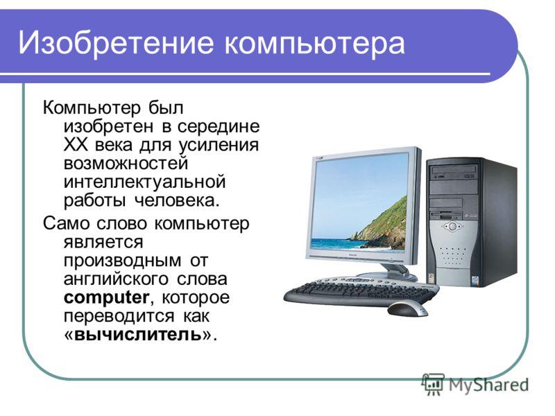 Изобретение компьютера Компьютер был изобретен в середине XX века для усиления возможностей интеллектуальной работы человека. Само слово компьютер является производным от английского слова computer, которое переводится как «вычислитель».
