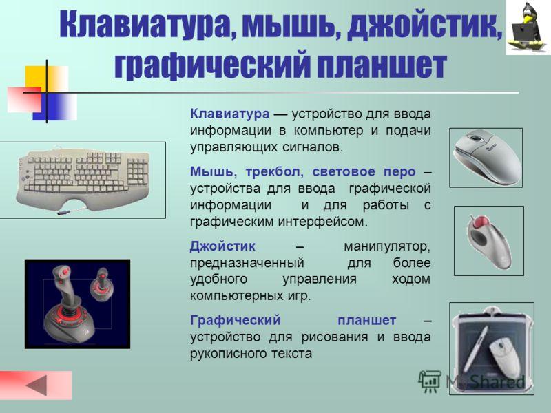 Устройства ввода информации 1. Клавиатура Клавиатура 2. Манипулятор ( координатные устройства ввода ) 3. Графический планшет 4. Сканер Сканер 5. Джойстик 6. Цифровая фотокамера 7. Световое перо 8. Микрофон Устройства вывода Устройства вывода