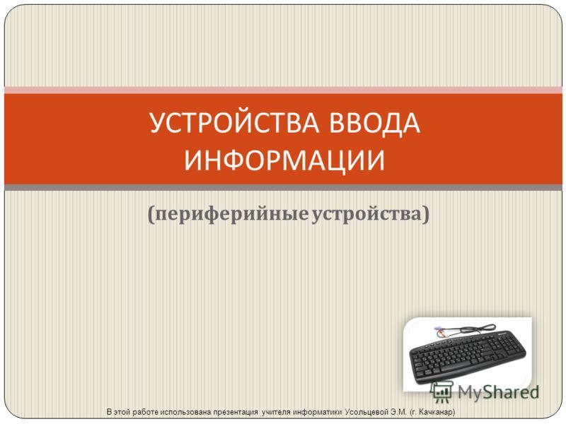 УСТРОЙСТВА ВВОДА ИНФОРМАЦИИ ( периферийные устройства ) В этой работе использована презентация учителя информатики Усольцевой Э.М. (г. Качканар)