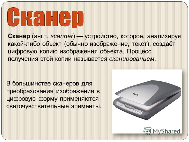 Сканер (англ. scanner) устройство, которое, анализируя какой-либо объект (обычно изображение, текст), создаёт цифровую копию изображения объекта. Процесс получения этой копии называется сканированием. В большинстве сканеров для преобразования изображ