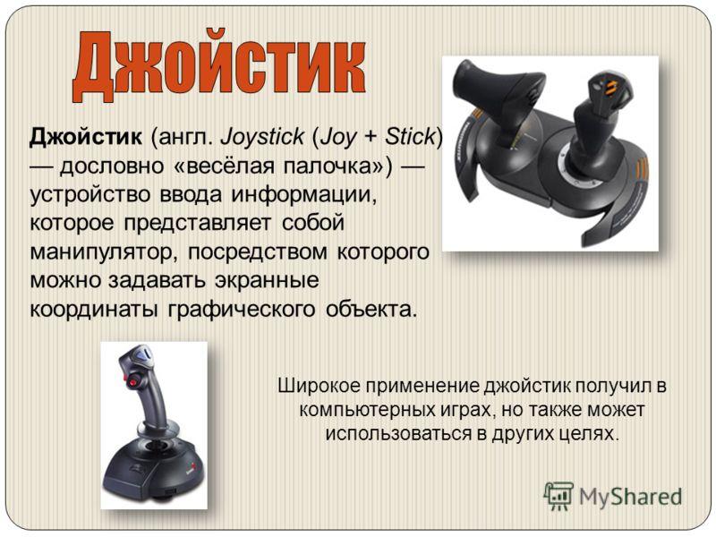Джойстик (англ. Joystick (Joy + Stick) дословно «весёлая палочка») устройство ввода информации, которое представляет собой манипулятор, посредством которого можно задавать экранные координаты графического объекта. Широкое применение джойстик получил