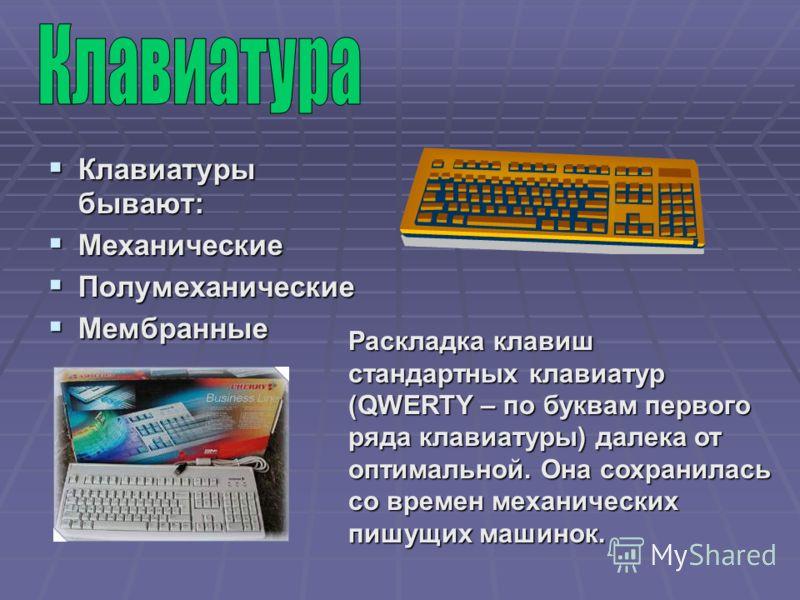 Клавиатуры бывают: Клавиатуры бывают: Механические Механические Полумеханические Полумеханические Мембранные Мембранные Раскладка клавиш стандартных клавиатур (QWERTY – по буквам первого ряда клавиатуры) далека от оптимальной. Она сохранилась со врем