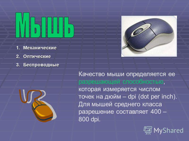 1.Механические 2.Оптические 3.Беспроводные Качество мыши определяется ее разрешающей способностью, которая измеряется числом точек на дюйм – dpi (dot per inch). Для мышей среднего класса разрешение составляет 400 – 800 dpi.