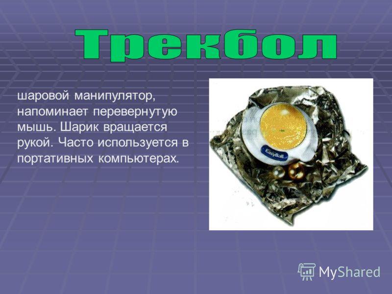 шаровой манипулятор, напоминает перевернутую мышь. Шарик вращается рукой. Часто используется в портативных компьютерах.