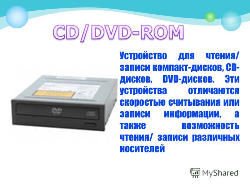 Устройство для чтения/ записи компакт-дисков, CD- дисков, DVD-дисков. Эти устройства отличаются скоростью считывания или записи информации, а также возможность чтения/ записи различных носителей