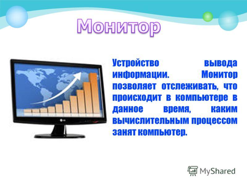 Устройство вывода информации. Монитор позволяет отслеживать, что происходит в компьютере в данное время, каким вычислительным процессом занят компьютер.