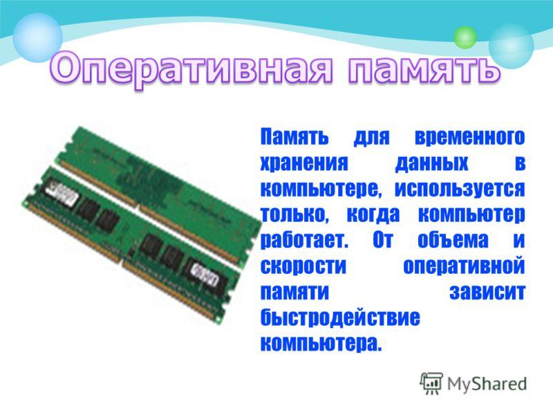 Память для временного хранения данных в компьютере, используется только, когда компьютер работает. От объема и скорости оперативной памяти зависит быстродействие компьютера.