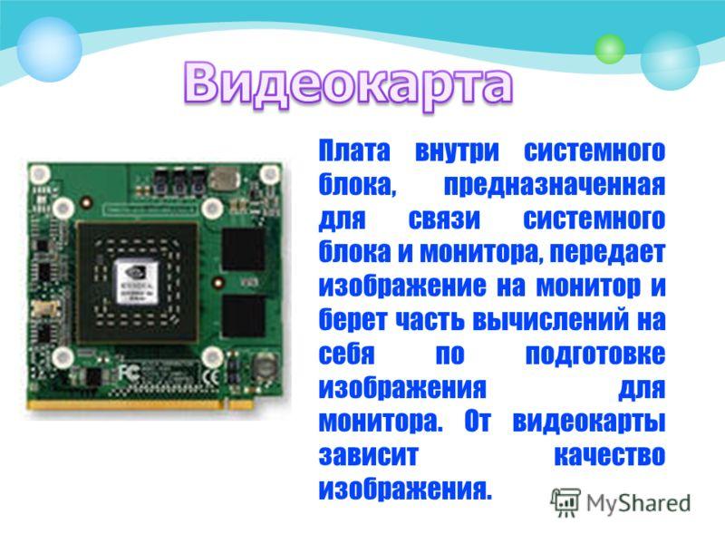 Плата внутри системного блока, предназначенная для связи системного блока и монитора, передает изображение на монитор и берет часть вычислений на себя по подготовке изображения для монитора. От видеокарты зависит качество изображения.