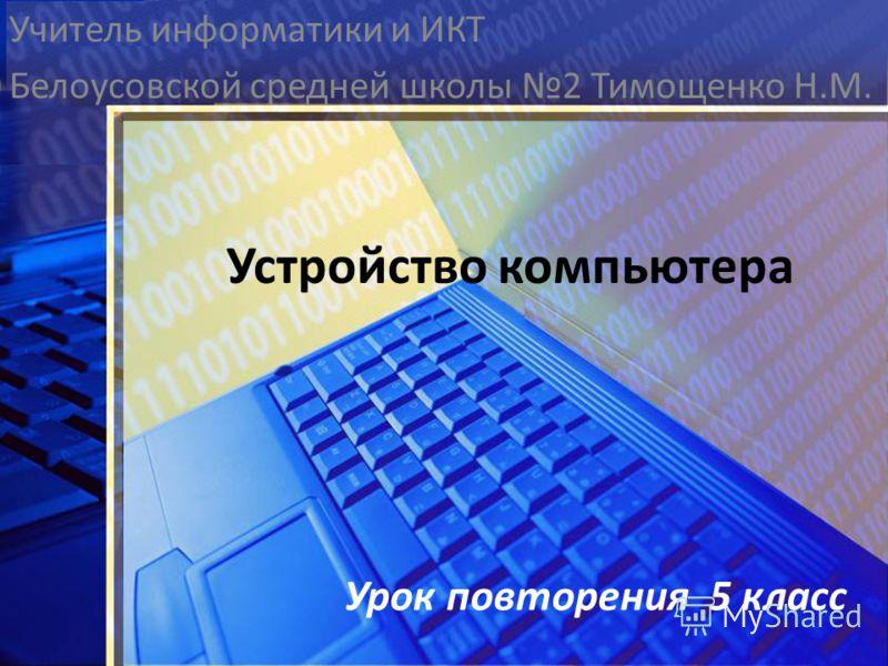 Учитель информатики и ИКТ Белоусовской средней школы 2 Тимощенко Н.М. Устройство компьютера Урок повторения 5 класс