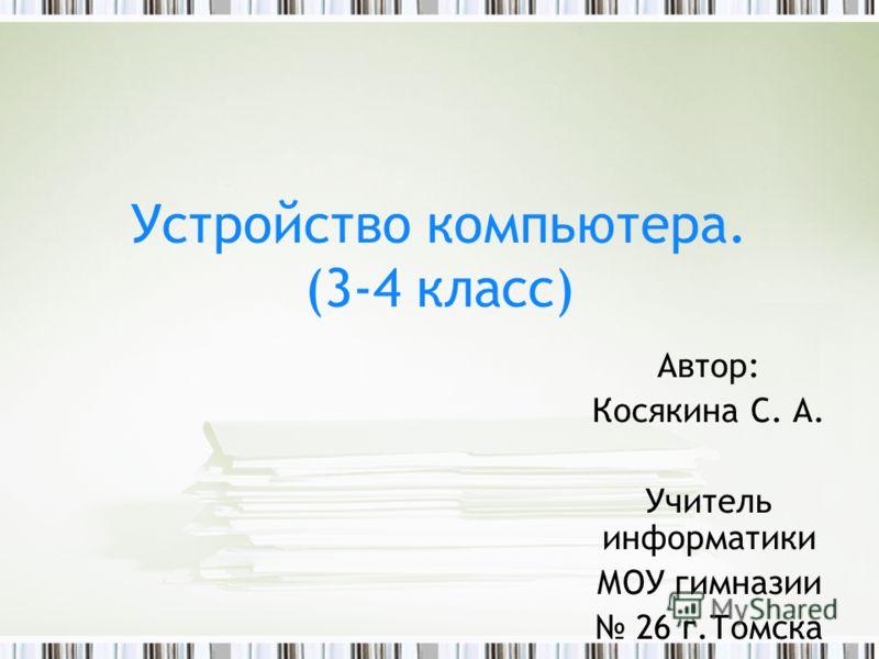 Автор: Косякина С. А. Учитель информатики МОУ гимназии 26 г.Томска Устройство компьютера. (3-4 класс)