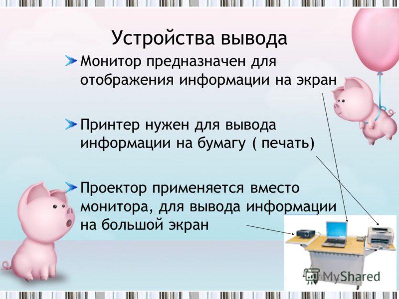 Устройства вывода Монитор предназначен для отображения информации на экран Принтер нужен для вывода информации на бумагу ( печать) Проектор применяется вместо монитора, для вывода информации на большой экран