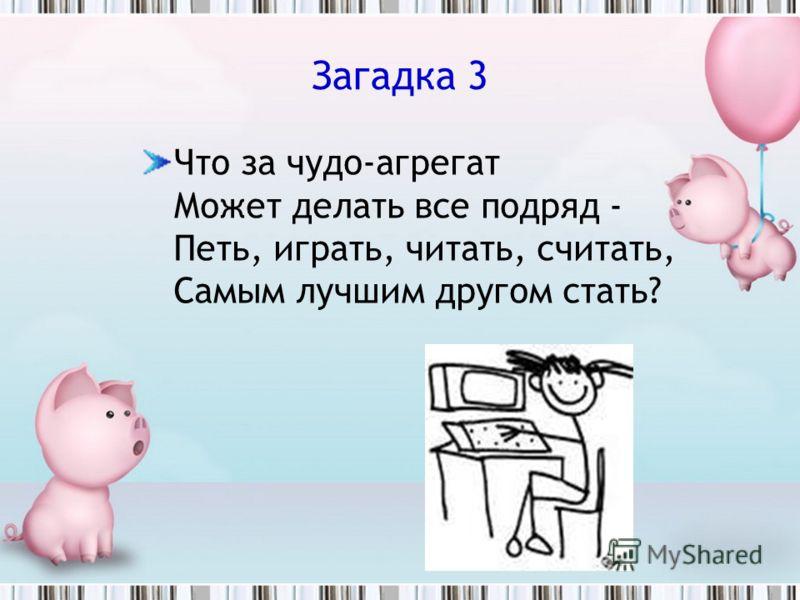 Загадка 3 Что за чудо-агрегат Может делать все подряд - Петь, играть, читать, считать, Самым лучшим другом стать?