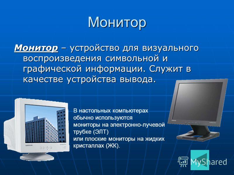 Монитор Монитор – устройство для визуального воспроизведения символьной и графической информации. Служит в качестве устройства вывода. В настольных компьютерах обычно используются мониторы на электронно-лучевой трубке (ЭЛТ) или плоские мониторы на жи